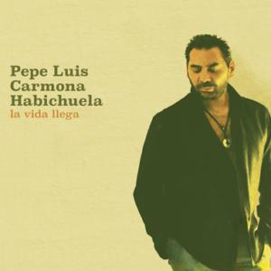 Pepe Luis Carmona Habichuela La vida llega